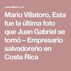 Mario Villatoro, Esta fue la última foto que Juan Gabriel se tomó – Empresario salvadoreño en Costa Rica