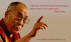 """""""Take into account that great love and great achievements involve great risk."""" - Dalai Lama"""