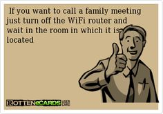 If you want to call a family meeting just turn off the WiFi router and wait in the room in which it is located