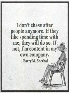 Quotes I don't chase after people anymore. If they like spending time with me, they will do so. If not, I am content in my own company.