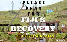 Please pray for Fiji's recovery from Cyclone Winston 20-21st February, 2016  PRAYER FOR FIJI'S RECOVERY FROM CYCLONE WINSTON  Dear Loving Father,   We come to you asking for your help and presence for recovery and restoration for those who have become victims of Cyclone Winston in Fiji.  In the aftermath as they begin the process of recovery we pray that You will speed help to them in all forms possible.  We pray for the quick restoration of dependable utilities, communications and…
