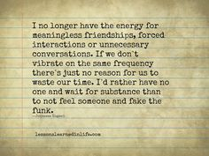 I no longer have the energy for meaningless friendships, forced interactions or unnecessary conversations. If we don't vibrate on the same frequency there's just no reason for us to waste our time....