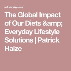 The Global Impact of Our Diets & Everyday Lifestyle Solutions | Patrick Haize