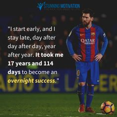 """Lionel Messi quote: """"I start early, and I stay late, day after day after day, year after year. It took me 17 years and 114 days to become an overnight success. Envy Quotes, Life Quotes, Dream Quotes, Quotes Quotes, Alex Morgan, Lionel Messi Quotes, Strong Mind Quotes, The Success Club, Football Awards"""