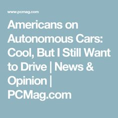 Americans on Autonomous Cars: Cool, But I Still Want to Drive | News & Opinion | PCMag.com
