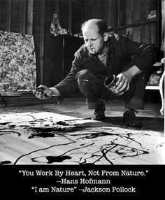 """Your Work By Heart, Not From Nature."" -Hans Hofmann ""I am Nature."" --Jackson Pollock"