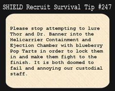 S.H.I.E.L.D. Recruit Survival Tip #247:Please stop attempting to lure Thor and Dr. Banner into the Helicarrier Containment and Ejection Chamber with blueberry Pop Tarts in order to lock them in and make them fight to the finish. It is both doomed to fail and annoying our custodial staff.  [Submitted by elkian]