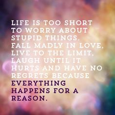Life is too short to worry about stupid things. Fall madly in love, live to the limit, laugh until it hurts and have no regrets because everything happens for a reason. #quote #love #life