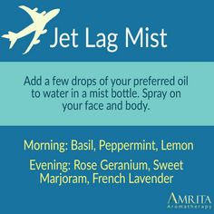 Jet lag can cause fatigue, headaches, insomnia & ruin your vacation. Buy 2 3oz mist bottles & create a morning & evening blend. Pick your favorite oils from the list below & add a few drops of each with pure water. You can bring this on the plane & use when you've arrived. Shake well. Spray & take deep inhales. Avoid spraying into your eyes. Essential oils: • Basil • Peppermint • Lemon • Rose Geranium • Sweet Marjoram • French Lavender -See https://www.amrita.net/jet-lag-essential-oil-blend