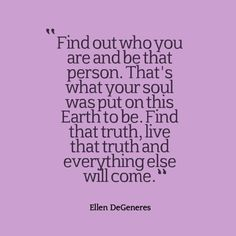Ellen DeGeneres, Find out who you are and be that person Thats what your soul was put on this Earth to be