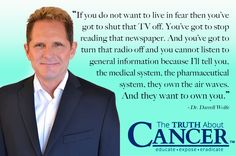 """If you do not want to live in fear then you've got to shut that TV off. You've got to stop reading that newspaper. And you've got to turn that radio off and you cannot listen to general information because I'll tell you, the medical system, the pharmaceutical system, they own the air waves. And they want to own you."" - Dr. Darrell Wolfe (Full video transcript included). Click through to watch and please re-pin to share with your family & friends! Together we can educate the world! <3"