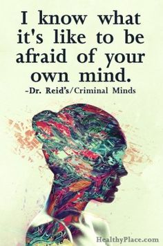 """I know what it's like to be afraid of your own mind."" -Dr. Reid from Criminal Minds"