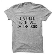 I am here to pet all of the dogs t-shirt - tshirt printing #shirt #Tshirt