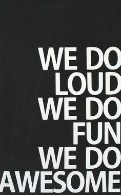Loud, Fun, Awesome