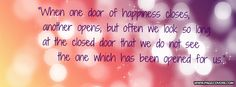 When one door of happiness closes another opens  But often we look so long at the close door that we do not see  The one which has been opened for us