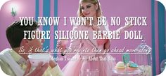 You know I won't be no stick figure silicone barbie doll. So if that's what you're into then go ahead move along. - Meghan Trainor
