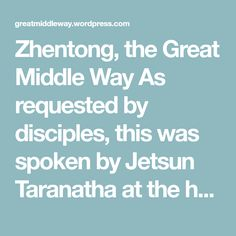 Zhentong, the Great Middle Way As requested by disciples, this was spoken by Jetsun Taranatha at the hermitage of Cholong Changtse, the North Peak of the Dharma Valley: In Tibet, the Maha Madhyamaka (Great Middle Way) is known as Zhentong (other-emptiness). It was elucidated in the scriptures of Maitreya, Asanga, Vasubandhu and Dignaga. It was…