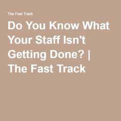 Do You Know What Your Staff Isn't Getting Done? | The Fast Track