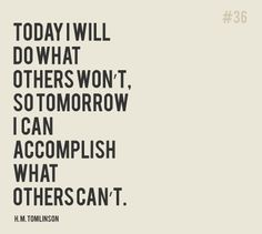 """Today I will do what other's won't, so tomorrow I can accomplish what others can't."" - H.M. Tomlinson"