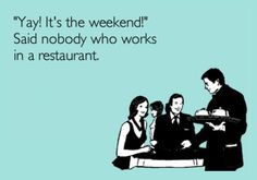 """Yay! It's the weekend."" said nobody who works in a restaurant ;-) 