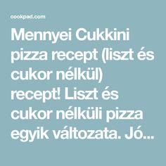 Mennyei Cukkini pizza recept (liszt és cukor nélkül) recept! Liszt és cukor nélküli pizza egyik változata. Jó megoldás lehet azoknak, akik valamilyen oknál fogva nem ehetik a hagyományos tésztájú pizzát, de mégsem akarnak lemondani róla. Cukkini kedvelők előnyben :-) A feltétet mindenki kedve szerint variálhatja, nekem ezek a hozzávalók voltak most itthon. ( A mérce: 2,5 dl bögre.) Pizza, Cukor, Fitt