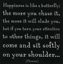 "Quote: ""Happiness is like a butterfly; the more you chase it, the more it will elude you, but if you turn your attention to other things, it will come and sit softly on your shoulder."" Thoreau"