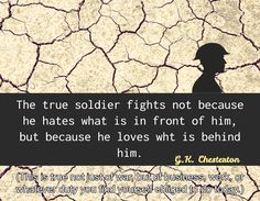 The true soldier fights not because he hates what is in front of him, but because he loves wht is behind him. / G.K. Chesterton / (This is true not just of war, but of business, work, or whatever duty you find yourself obliged to do today.)