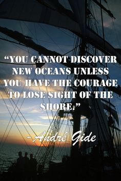 """""""You cannot discover new oceans unless you have the courage to lose sight of the shore."""" - André Gide"""