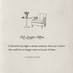 It should be my right to mourn someone who is yet to leave this world but no longer wants to be part of mine.  - Lang Leav