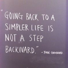 Going back to a simpler life is not a step backward. ~  Yvon Chomnard