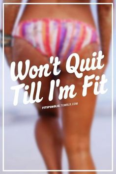 I won't quit till I'm fit... even then I will NEVER stop! this is a lifestyle NOT a FAD!