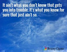 It ain't what you don't know that gets you into trouble. It's what you know for sure that just ain't so.