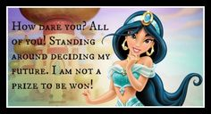 Jasmine: Speak Your Mind  Women are more than a prize to be won, and Princess Jasmine was not afraid to speak her mind about it. She refuses to be tied down to the old traditions that she feels are barbaric and no longer applicable to her. She wants to marry only for love. Princess Jasmine is free-spirited, confident, and ready to discover the wonders outside the confines of her palace walls.