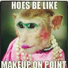 Hoes be like....Makeup on point