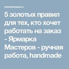 5 золотых правил для тех, кто хочет работать на заказ - Ярмарка Мастеров - ручная работа, handmade