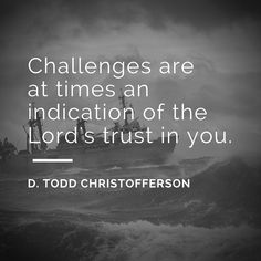 """April 2016 Sunday Morning Session LDS General Conference-Elder D. Todd Christofferson: """"Challenges are at times an indication of the Lord's trust in you. Gospel Quotes, Lds Quotes, Religious Quotes, Uplifting Quotes, Quotable Quotes, Great Quotes, Quotes To Live By, Inspirational Quotes, Mormon Quotes"""