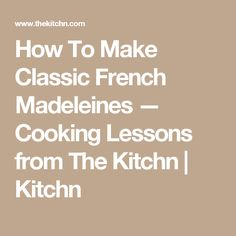 How To Make Classic French Madeleines — Cooking Lessons from The Kitchn | Kitchn