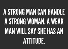 A strong man can handle a strong woman. A weak main will say she has an attitude.