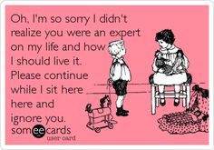 Oh, I'm so sorry I didn't realize you were an expert on my life and how I should live it. Please continue while I sit here here and ignore you.