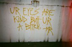 Your eyes are kind but you re a bitch. MR