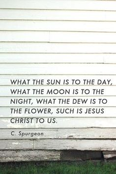 """What the sun is to the day, what the moon is to the night, what the dew is to the flower, such is Jesus Christ to us. Quotable Quotes, Bible Quotes, Bible Verses, Me Quotes, Cool Words, Wise Words, Ch Spurgeon, Charles Spurgeon Quotes, Its Friday Quotes"