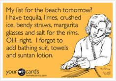 My list for the beach tomorrow? I have tequila, limes, crushed ice, bendy straws, margarita glasses and salt for the rims. OH...right. I forgot to add bathing suit, towels and suntan lotion. Ooops!
