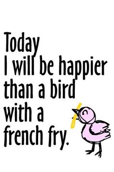 today i will be happier than a bird with a french fry...