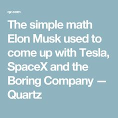 The simple math Elon Musk used to come up with Tesla, SpaceX and the Boring Company — Quartz