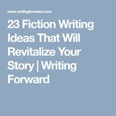 23 Fiction Writing Ideas That Will Revitalize Your Story | Writing Forward