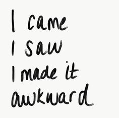 I came. I saw. I made it awkward. Time to go home now. © Ashley Mooney | House of Quips | #INTJgirl #quotes