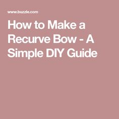 How to Make a Recurve Bow - A Simple DIY Guide