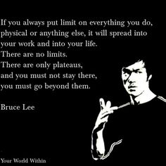 If you always put limit on everything you do, physical or anything else. It will spread into your work and into your life. There are no limits. There are only plateaus, and you must not stay there, you must go beyond them. Bruce Lee
