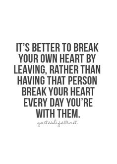 """""""It's better to break your own heart by leaving, rather than having that person break your heart every day you're with them."""""""