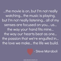 """...the movie is on, but I'm not really watching… the music is playing, but I'm not really listening… all of my senses are focused on you… us… the way your hand fits mine… the way our hearts beat as one… the passion that we're engulfed in… the love we make... the life we build."" - Steve Maraboli #quote"